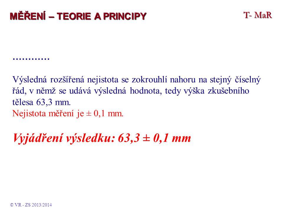 T- MaR MĚŘENÍ – TEORIE A PRINCIPY ………… Výsledná rozšířená nejistota se zokrouhlí nahoru na stejný číselný řád, v němž se udává výsledná hodnota, tedy výška zkušebního tělesa 63,3 mm.