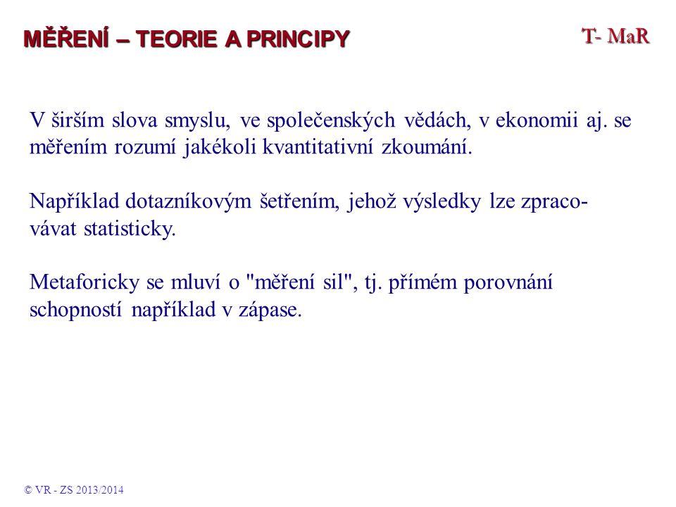 T- MaR MĚŘENÍ – TEORIE A PRINCIPY V širším slova smyslu, ve společenských vědách, v ekonomii aj. se měřením rozumí jakékoli kvantitativní zkoumání. Na