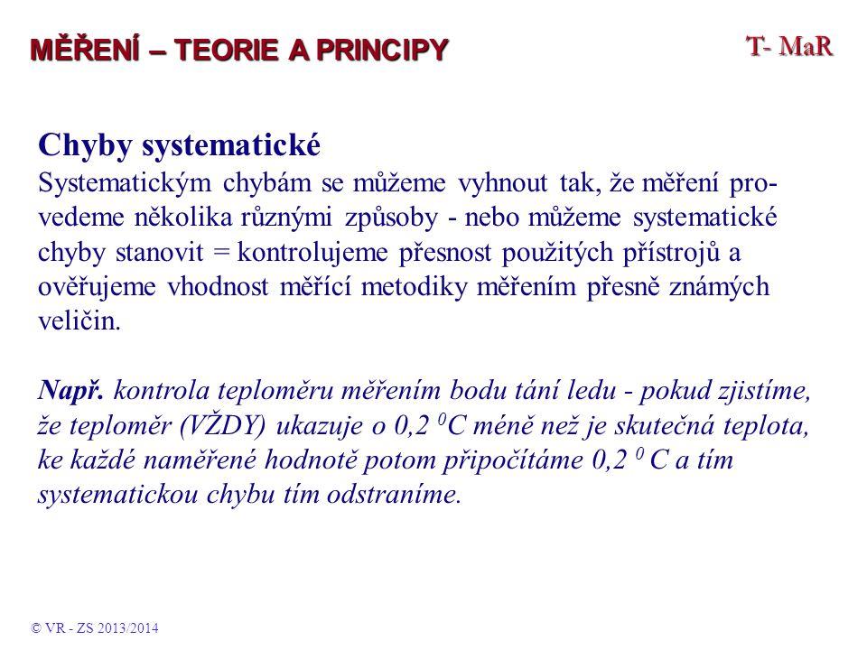 T- MaR MĚŘENÍ – TEORIE A PRINCIPY Chyby systematické Systematickým chybám se můžeme vyhnout tak, že měření pro- vedeme několika různými způsoby - nebo můžeme systematické chyby stanovit = kontrolujeme přesnost použitých přístrojů a ověřujeme vhodnost měřící metodiky měřením přesně známých veličin.