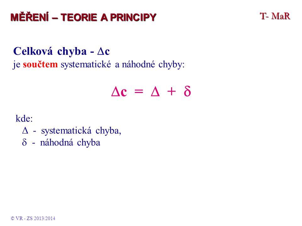 T- MaR MĚŘENÍ – TEORIE A PRINCIPY Celková chyba -  c je součtem systematické a náhodné chyby:  c =  +  kde: Δ - systematická chyba,  - náhodná chyba © VR - ZS 2013/2014