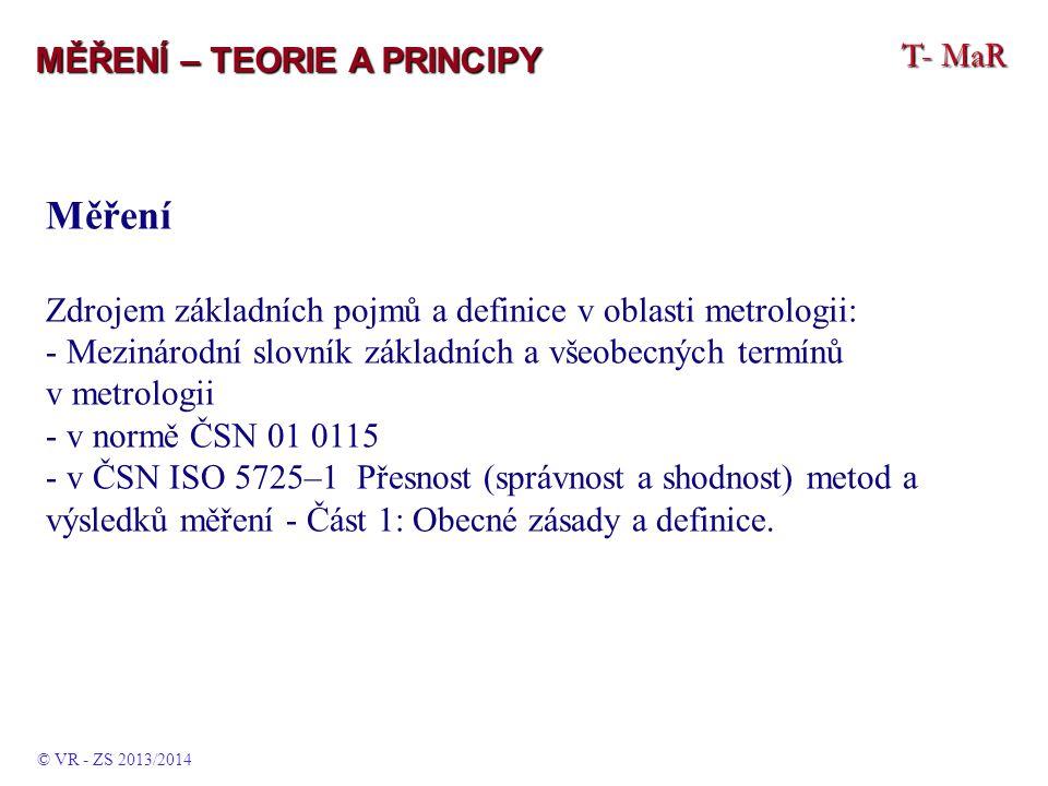 T- MaR MĚŘENÍ – TEORIE A PRINCIPY Měření Zdrojem základních pojmů a definice v oblasti metrologii: - Mezinárodní slovník základních a všeobecných termínů v metrologii - v normě ČSN 01 0115 - v ČSN ISO 5725–1 Přesnost (správnost a shodnost) metod a výsledků měření - Část 1: Obecné zásady a definice.