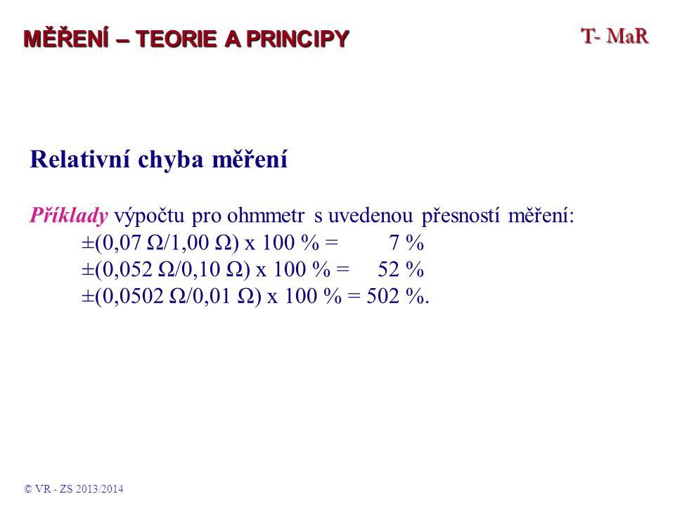 T- MaR MĚŘENÍ – TEORIE A PRINCIPY Relativní chyba měření Příklady výpočtu pro ohmmetr s uvedenou přesností měření: ±(0,07 Ω/1,00 Ω) x 100 % = 7 % ±(0,052 Ω/0,10 Ω) x 100 % = 52 % ±(0,0502 Ω/0,01 Ω) x 100 % = 502 %.