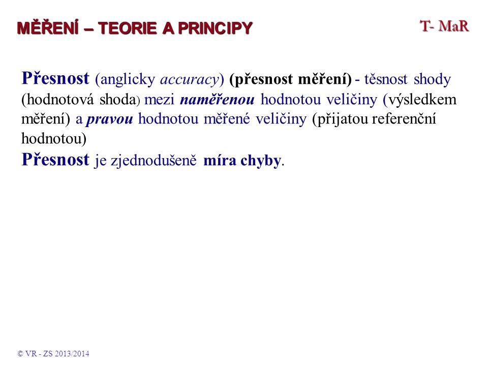 T- MaR MĚŘENÍ – TEORIE A PRINCIPY Přesnost (anglicky accuracy) (přesnost měření) - těsnost shody (hodnotová shoda ) mezi naměřenou hodnotou veličiny (výsledkem měření) a pravou hodnotou měřené veličiny (přijatou referenční hodnotou) Přesnost je zjednodušeně míra chyby.