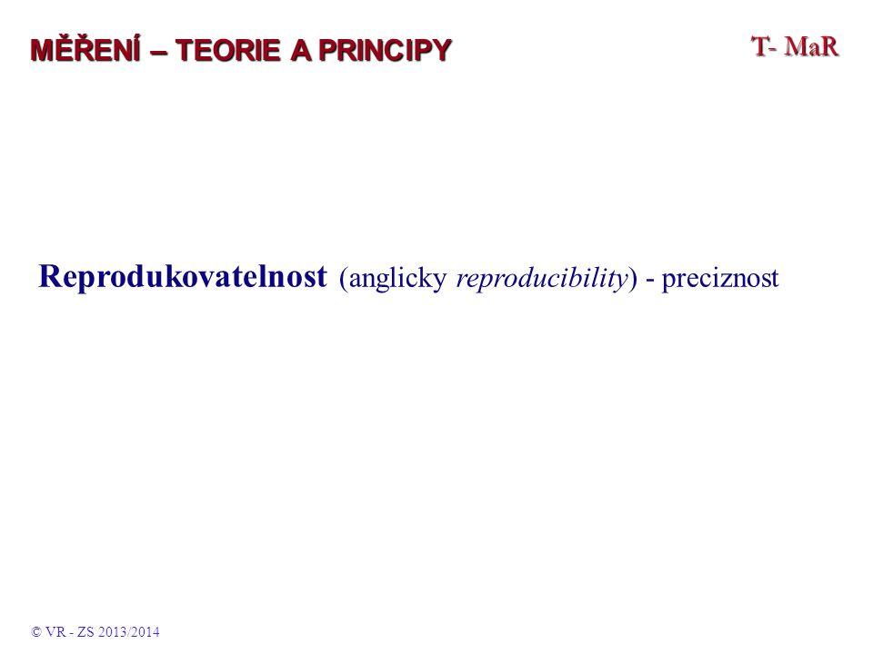 T- MaR MĚŘENÍ – TEORIE A PRINCIPY Reprodukovatelnost (anglicky reproducibility) - preciznost © VR - ZS 2013/2014