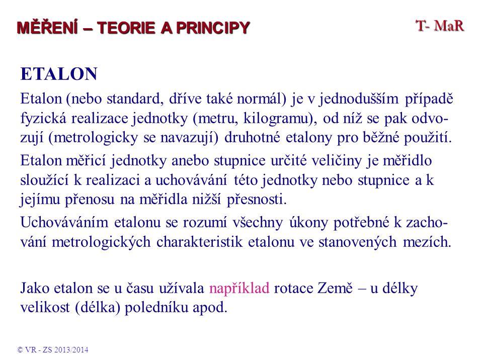T- MaR MĚŘENÍ – TEORIE A PRINCIPY ETALON Etalon (nebo standard, dříve také normál) je v jednodušším případě fyzická realizace jednotky (metru, kilogramu), od níž se pak odvo- zují (metrologicky se navazují) druhotné etalony pro běžné použití.