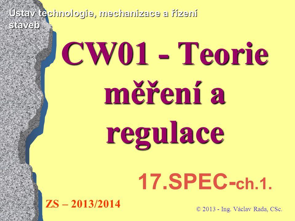 Ústav technologie, mechanizace a řízení staveb CW01 - Teorie měření a regulace © 2013 - Ing. Václav Rada, CSc. ZS – 2013/2014 17.SPEC- ch.1.