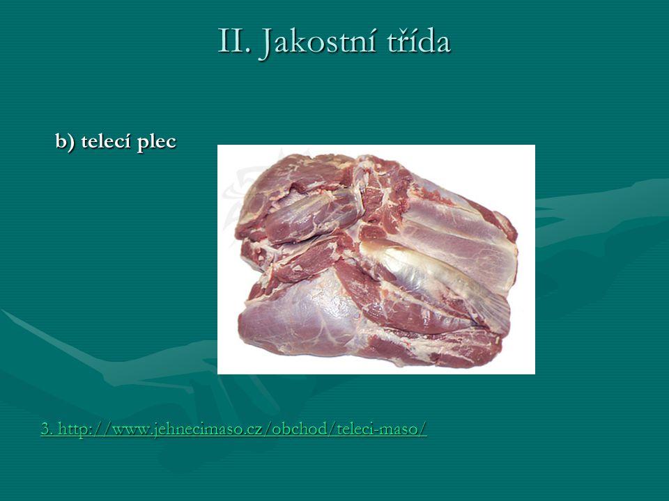 II. Jakostní třída b) telecí plec b) telecí plec 3. http://www.jehnecimaso.cz/obchod/teleci-maso/ 3. http://www.jehnecimaso.cz/obchod/teleci-maso/