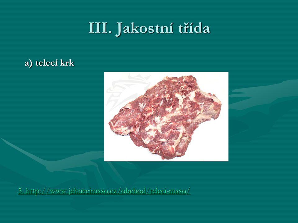 III. Jakostní třída a) telecí krk a) telecí krk 5. http://www.jehnecimaso.cz/obchod/teleci-maso/ 5. http://www.jehnecimaso.cz/obchod/teleci-maso/