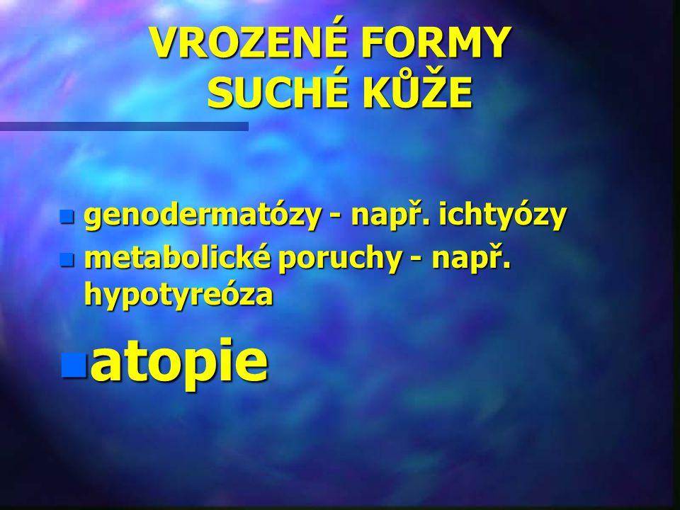 VROZENÉ FORMY SUCHÉ KŮŽE VROZENÉ FORMY SUCHÉ KŮŽE n genodermatózy - např. ichtyózy n metabolické poruchy - např. hypotyreóza n atopie