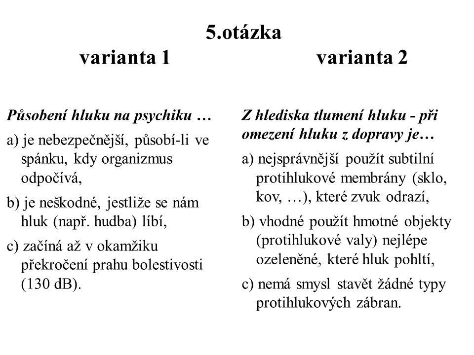 5.otázka varianta 1 varianta 2 Působení hluku na psychiku … a) je nebezpečnější, působí-li ve spánku, kdy organizmus odpočívá, b) je neškodné, jestliže se nám hluk (např.