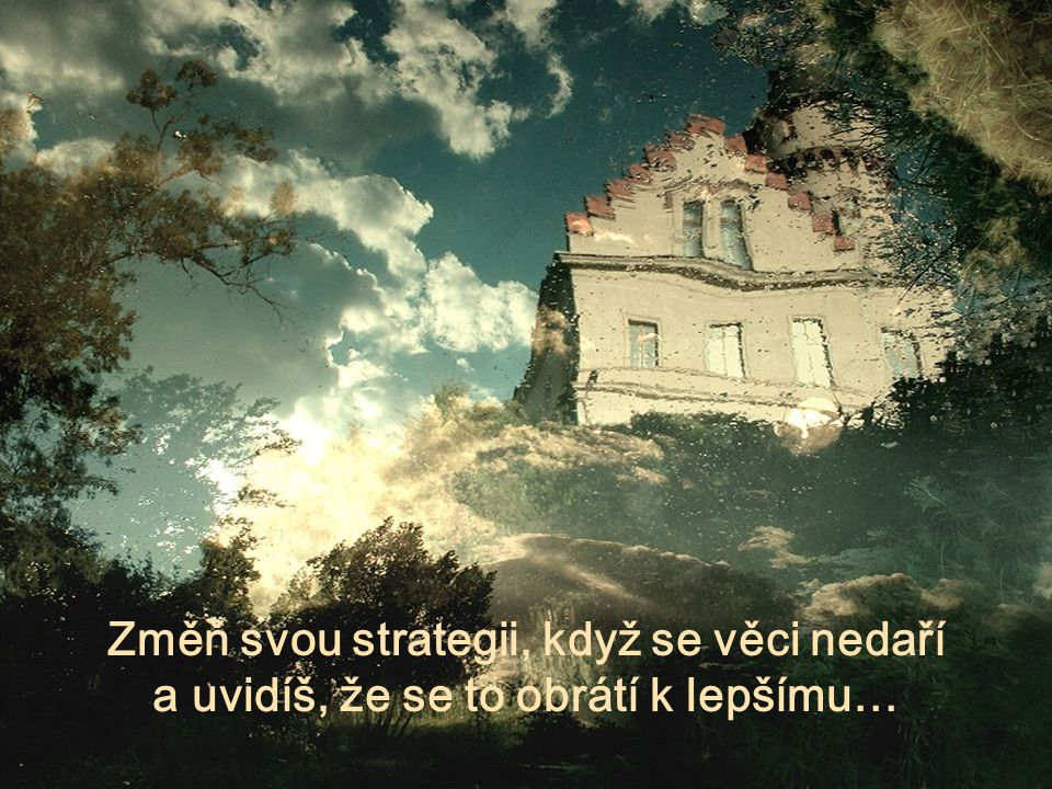 Změň svou strategii, když se věci nedaří a uvidíš, že se to obrátí k lepšímu…