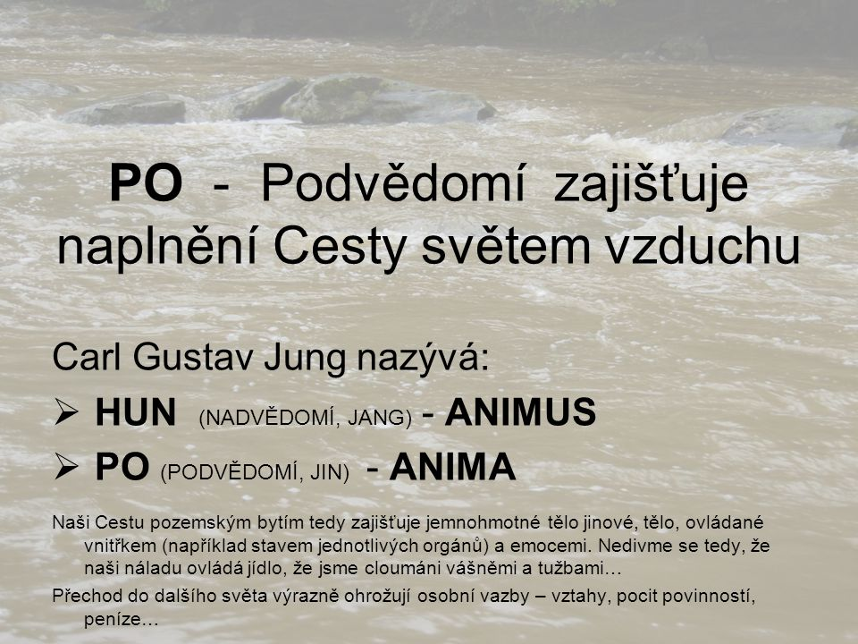 PO - Podvědomí zajišťuje naplnění Cesty světem vzduchu Carl Gustav Jung nazývá:  HUN (NADVĚDOMÍ, JANG) - ANIMUS  PO (PODVĚDOMÍ, JIN) - ANIMA Naši Ce