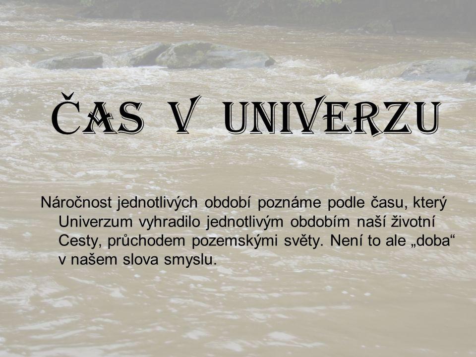Č AS V UNIVERZU Náročnost jednotlivých období poznáme podle času, který Univerzum vyhradilo jednotlivým obdobím naší životní Cesty, průchodem pozemský