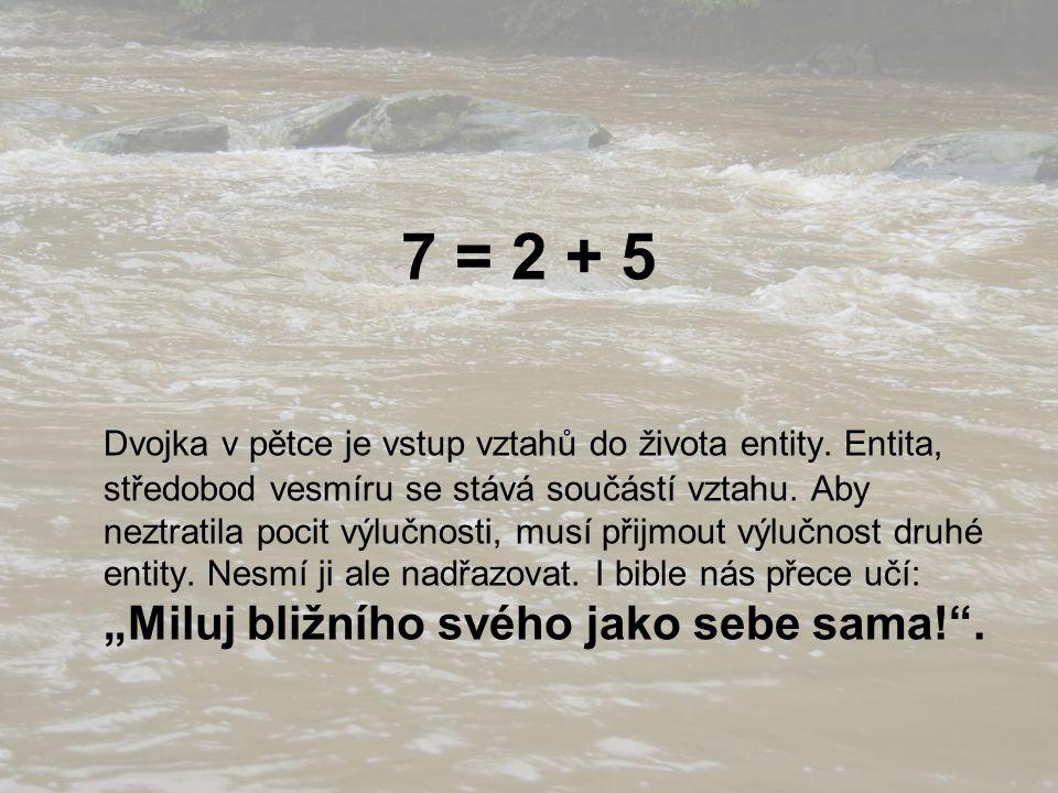7 = 2 + 5 Dvojka v pětce je vstup vztahů do života entity. Entita, středobod vesmíru se stává součástí vztahu. Aby neztratila pocit výlučnosti, musí p