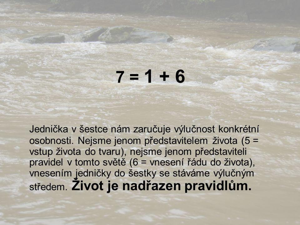 7 = 1 + 6 Jednička v šestce nám zaručuje výlučnost konkrétní osobnosti. Nejsme jenom představitelem života (5 = vstup života do tvaru), nejsme jenom p