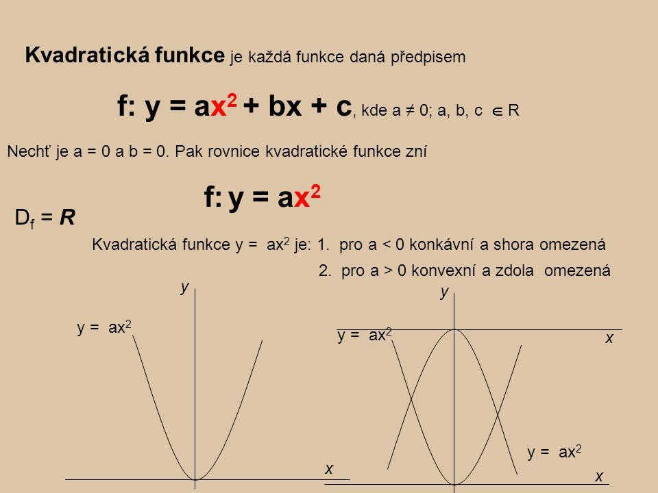 Kvadratická funkce je každá funkce daná předpisem f: y = ax 2 + bx + c, kde a ≠ 0; a, b, c  R D f = R Kvadratická funkce y = ax 2 je: 1.