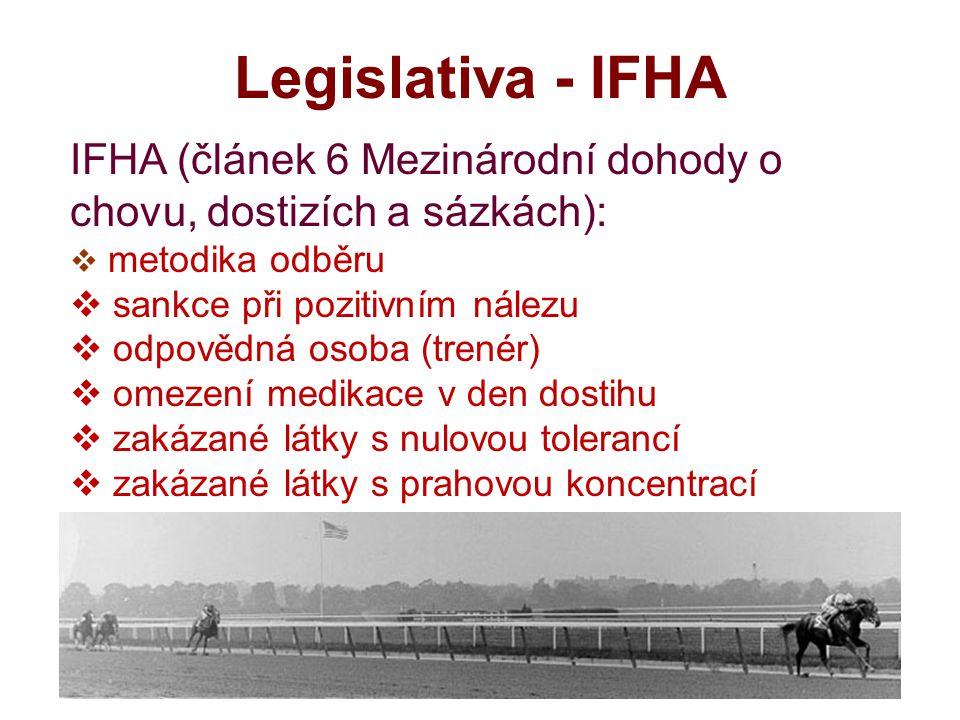 Legislativa - IFHA IFHA (článek 6 Mezinárodní dohody o chovu, dostizích a sázkách):  metodika odběru  sankce při pozitivním nálezu  odpovědná osoba (trenér)  omezení medikace v den dostihu  zakázané látky s nulovou tolerancí  zakázané látky s prahovou koncentrací  akreditace laboratoří