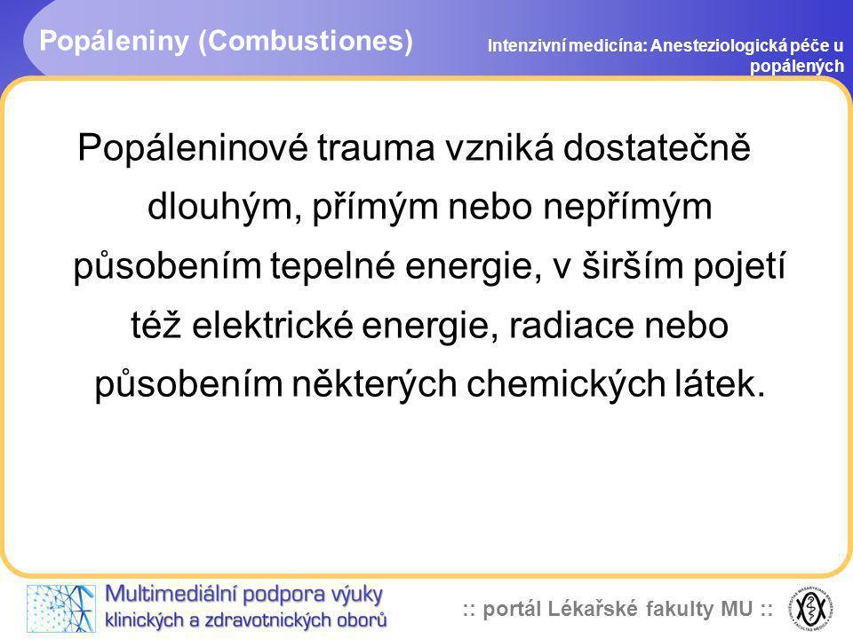 :: portál Lékařské fakulty MU :: Popáleniny (Combustiones) Intenzivní medicína: Anesteziologická péče u popálených Popáleninové trauma vzniká dostateč