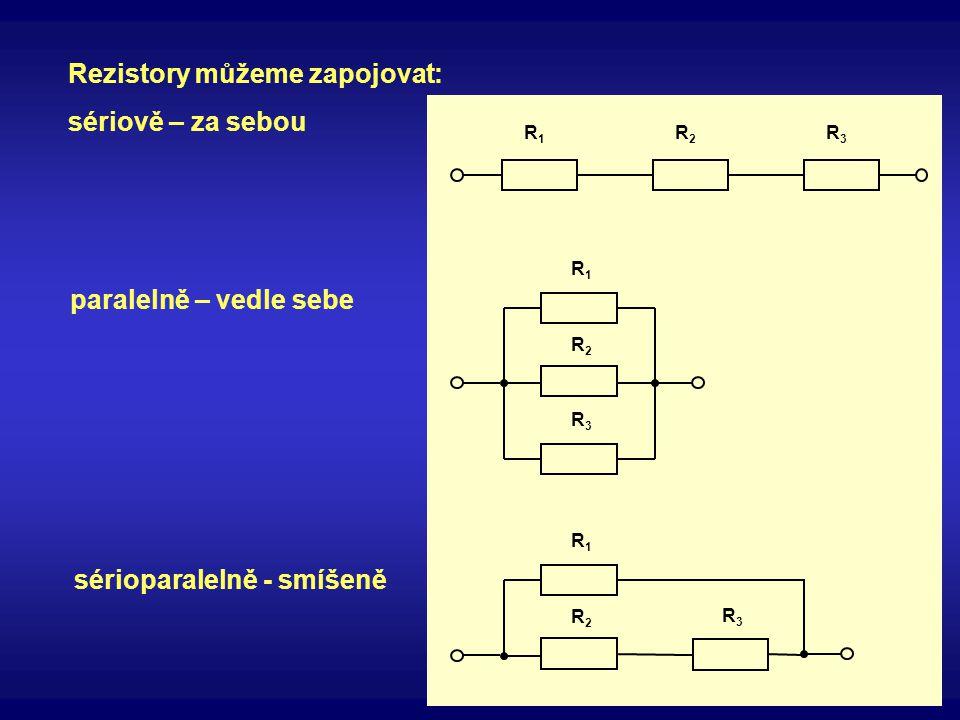 Rezistory můžeme zapojovat: sériově – za sebou paralelně – vedle sebe sérioparalelně - smíšeně R1R1 R2R2 R3R3 R3R3 R2R2 R1R1 R3R3 R2R2 R1R1