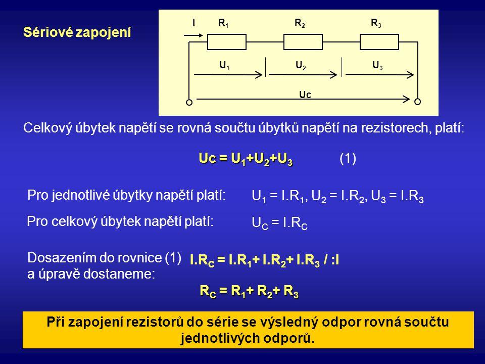 Při zapojení rezistorů do série se výsledný odpor rovná součtu jednotlivých odporů. Sériové zapojení Uc R1R1 R2R2 R3R3 U3U3 U2U2 U1U1 I Celkový úbytek