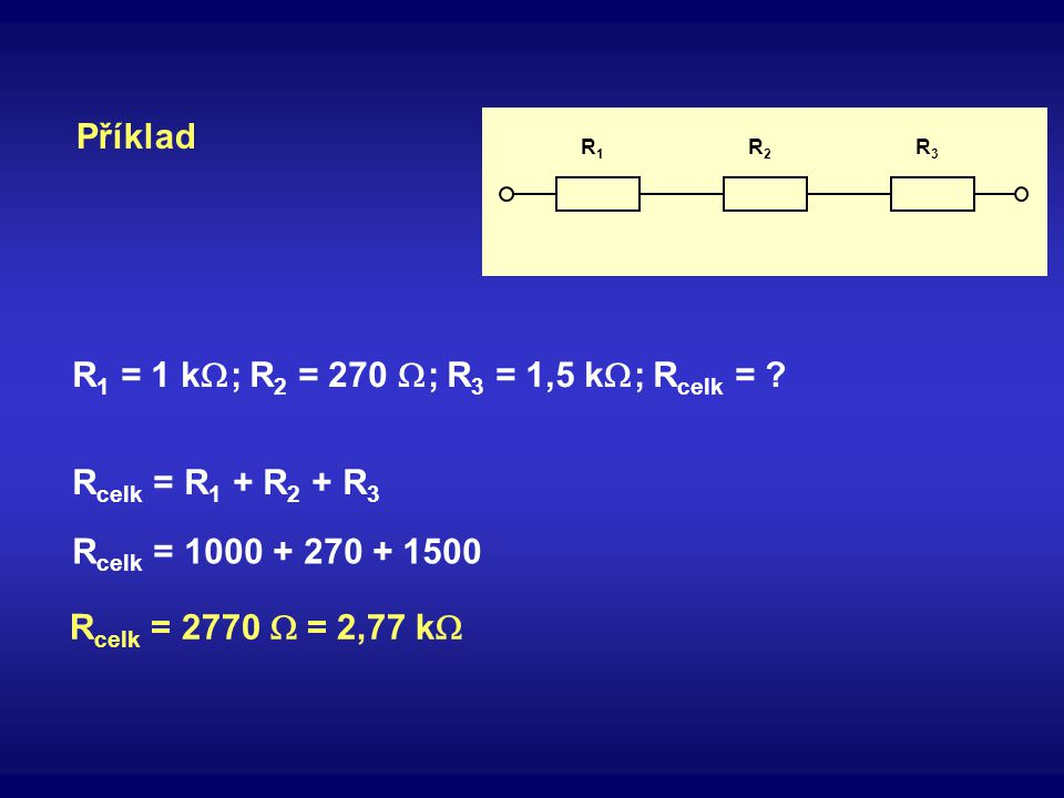 R1R1 R2R2 R3R3 Příklad R 1 = 1 k  ; R 2 = 270  ; R 3 = 1,5 k  ; R celk = ? R celk = R 1 + R 2 + R 3 R celk = 1000 + 270 + 1500 R celk = 2770  = 2