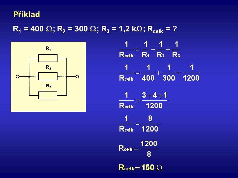 R3R3 R2R2 R1R1 Příklad R 1 = 400  ; R 2 = 300  ; R 3 = 1,2 k  ; R celk = ?