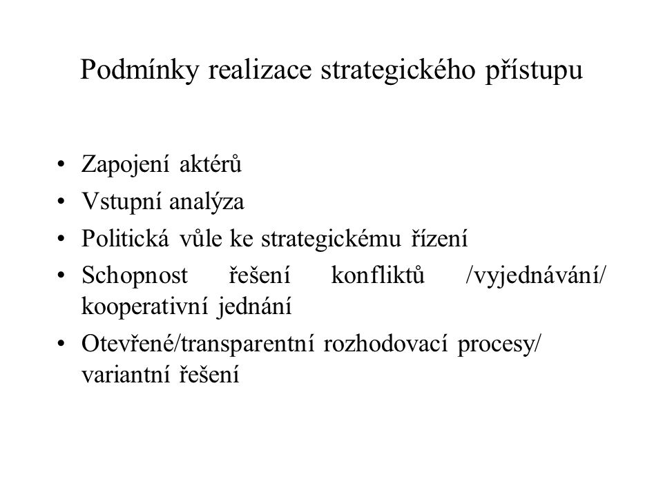 Podmínky realizace strategického přístupu Zapojení aktérů Vstupní analýza Politická vůle ke strategickému řízení Schopnost řešení konfliktů /vyjednávání/ kooperativní jednání Otevřené/transparentní rozhodovací procesy/ variantní řešení