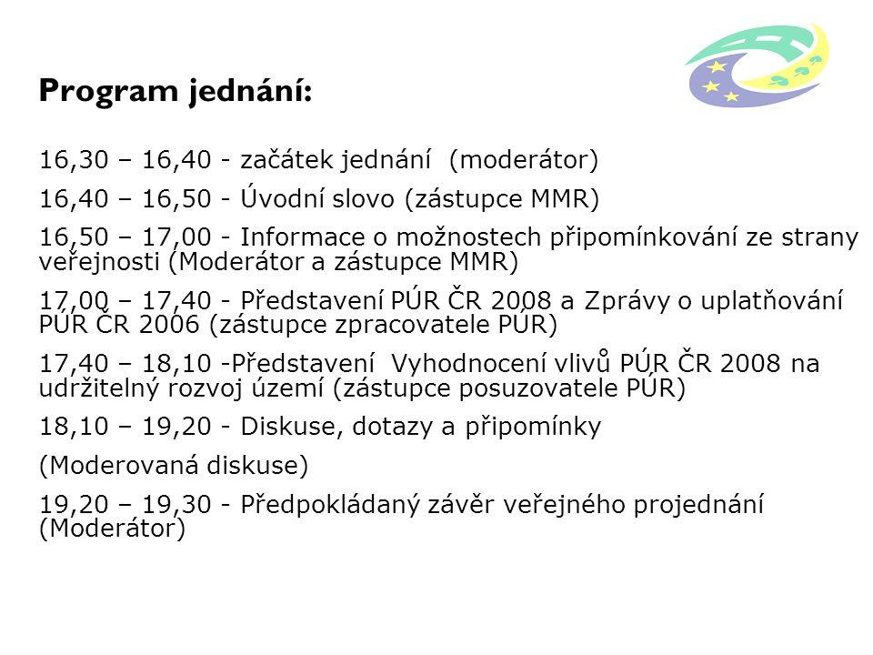 Program jednání: 16,30 – 16,40 - začátek jednání (moderátor) 16,40 – 16,50 - Úvodní slovo (zástupce MMR) 16,50 – 17,00 - Informace o možnostech připomínkování ze strany veřejnosti (Moderátor a zástupce MMR) 17,00 – 17,40 - Představení PÚR ČR 2008 a Zprávy o uplatňování PÚR ČR 2006 (zástupce zpracovatele PÚR) 17,40 – 18,10 -Představení Vyhodnocení vlivů PÚR ČR 2008 na udržitelný rozvoj území (zástupce posuzovatele PÚR) 18,10 – 19,20 - Diskuse, dotazy a připomínky (Moderovaná diskuse) 19,20 – 19,30 - Předpokládaný závěr veřejného projednání (Moderátor)