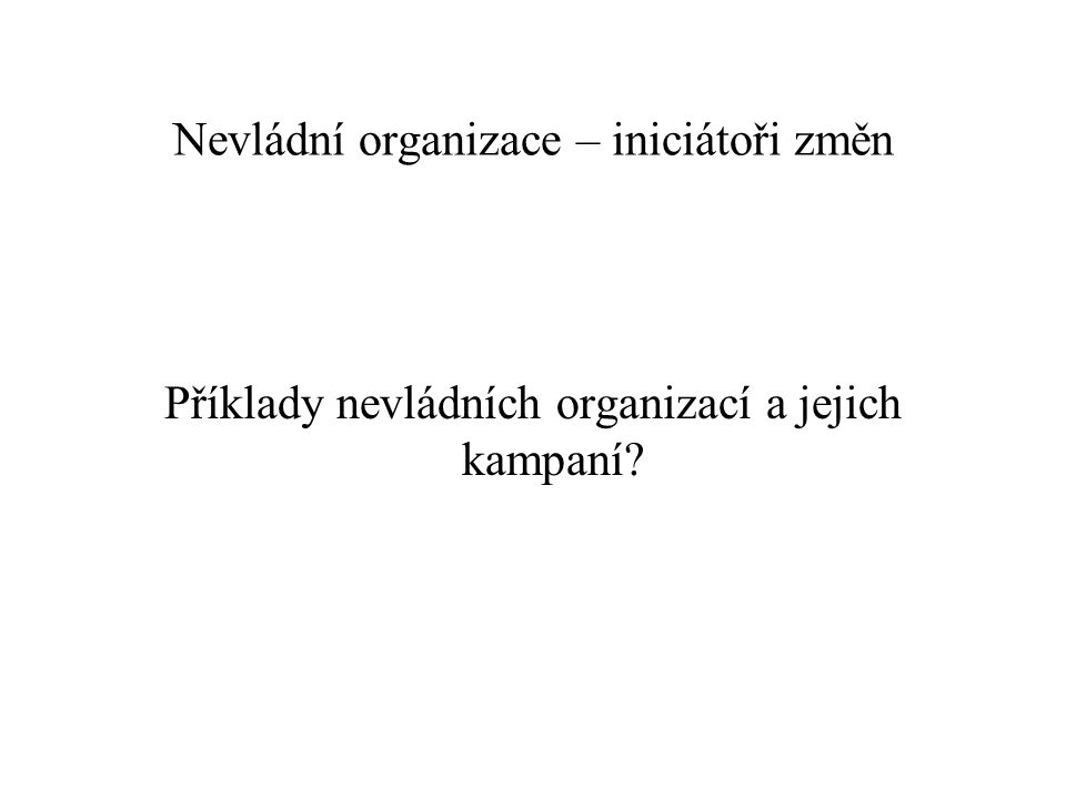 Globálně působící nevládní organizace Greenpeace Friends of the Earth WWF (World Wide Fund for Nature) IUCN (International Union for Conservation of Nature) Envi i sociální témata (klima, biodiverzita, oceány, devastace půdy, intituce….), tlak na zvyšování účinnosti politik a na odpovědné chování nadnárodních firem