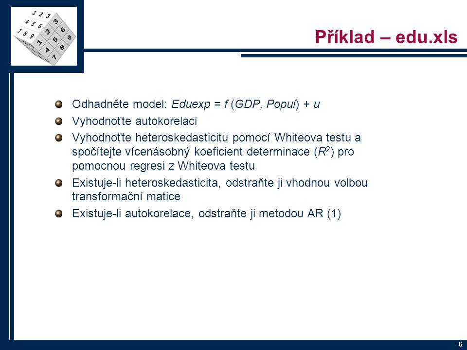 6 Příklad – edu.xls Odhadněte model: Eduexp = f (GDP, Popul) + u Vyhodnoťte autokorelaci Vyhodnoťte heteroskedasticitu pomocí Whiteova testu a spočíte