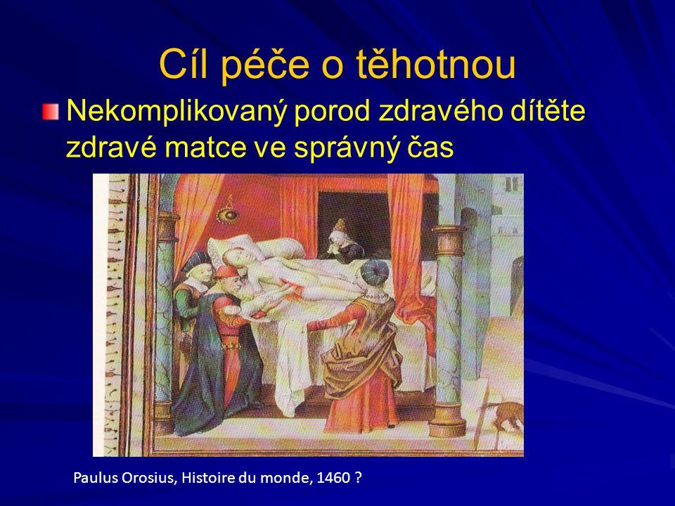Cíl péče o těhotnou Nekomplikovaný porod zdravého dítěte zdravé matce ve správný čas Paulus Orosius, Histoire du monde, 1460 ?