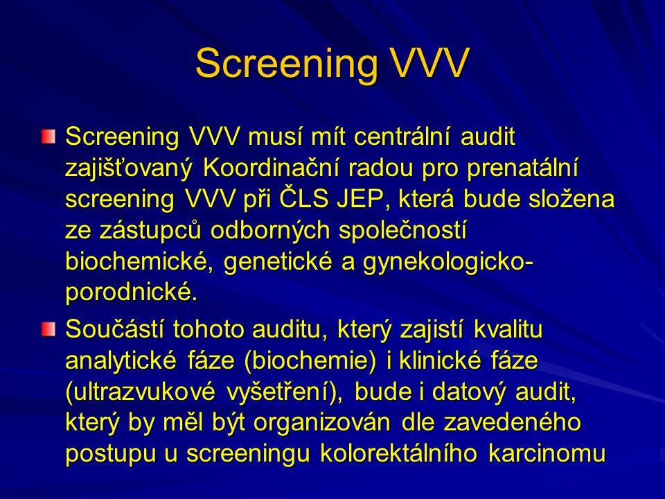 Screening VVV Screening VVV musí mít centrální audit zajišťovaný Koordinační radou pro prenatální screening VVV při ČLS JEP, která bude složena ze zástupců odborných společností biochemické, genetické a gynekologicko- porodnické.