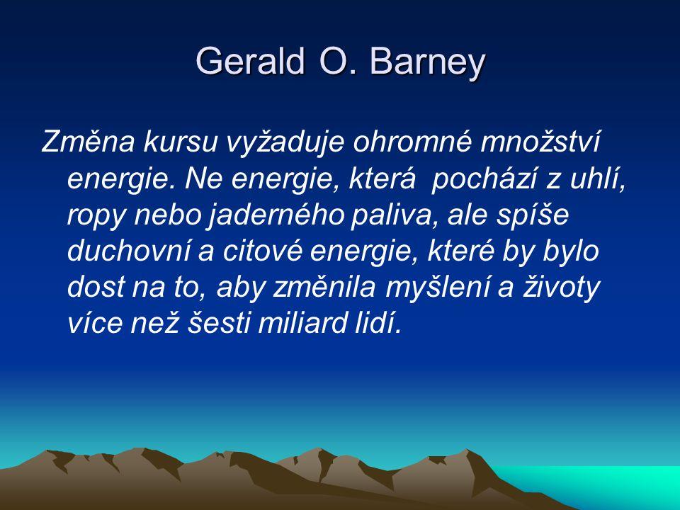 Gerald O. Barney Změna kursu vyžaduje ohromné množství energie. Ne energie, která pochází z uhlí, ropy nebo jaderného paliva, ale spíše duchovní a cit