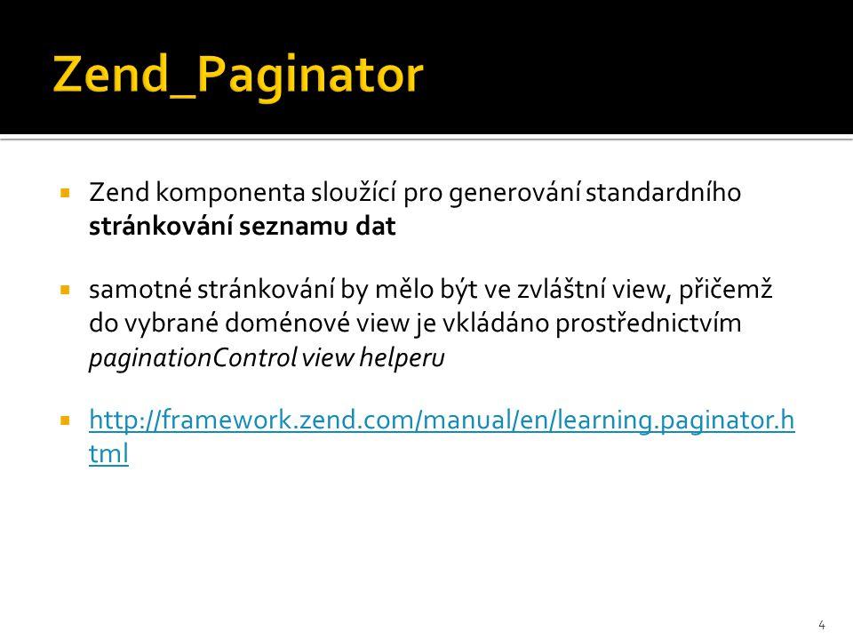  Zend komponenta sloužící pro generování standardního stránkování seznamu dat  samotné stránkování by mělo být ve zvláštní view, přičemž do vybrané doménové view je vkládáno prostřednictvím paginationControl view helperu  http://framework.zend.com/manual/en/learning.paginator.h tml http://framework.zend.com/manual/en/learning.paginator.h tml 4