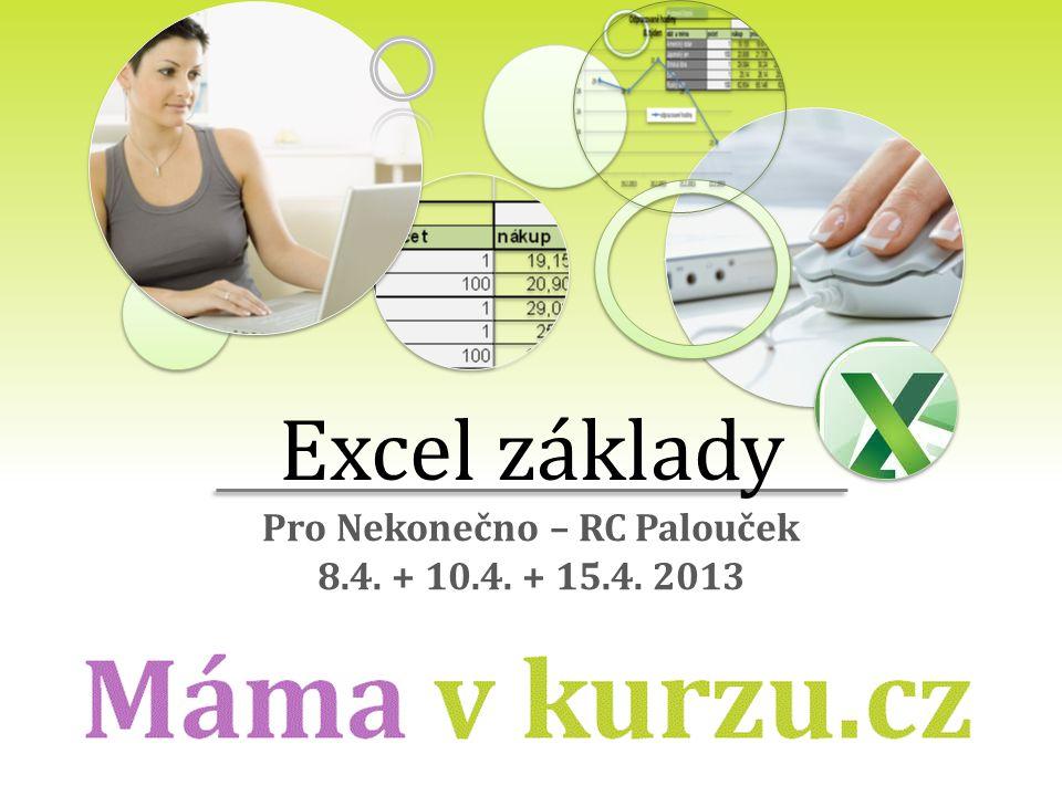 ... Excel základy Pro Nekonečno – RC Palouček 8.4. + 10.4. + 15.4. 2013