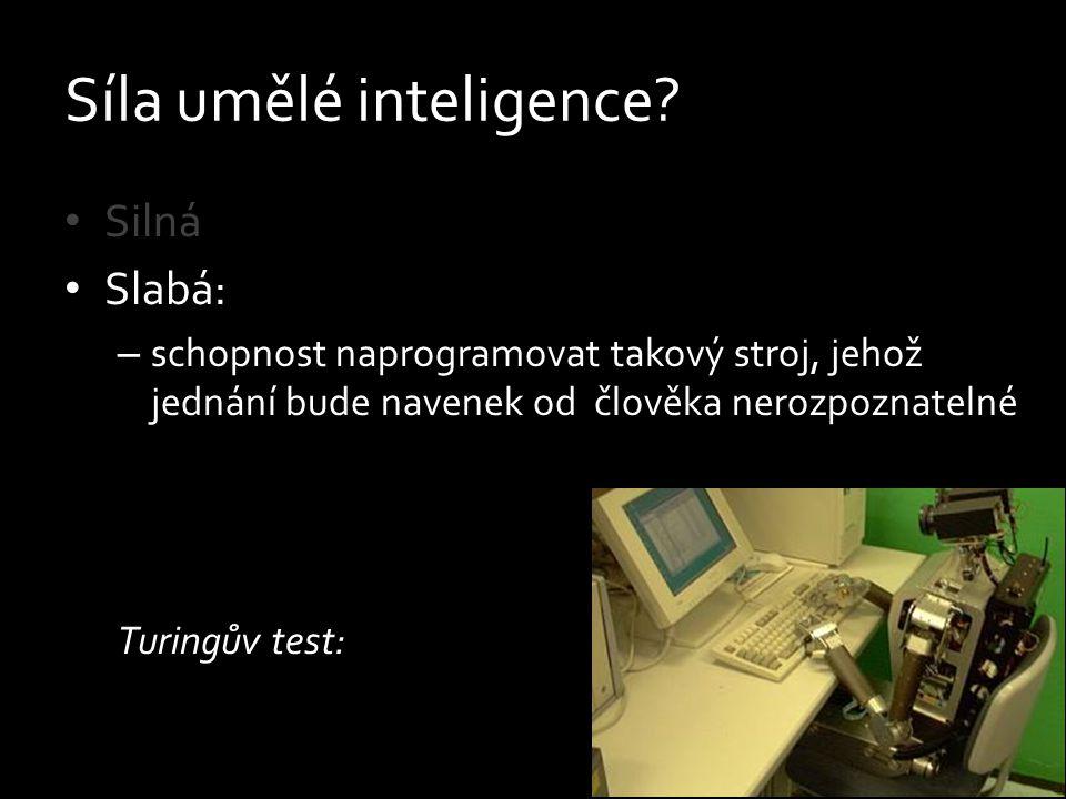 Síla umělé inteligence? Silná Slabá: – schopnost naprogramovat takový stroj, jehož jednání bude navenek od člověka nerozpoznatelné Turingův test: