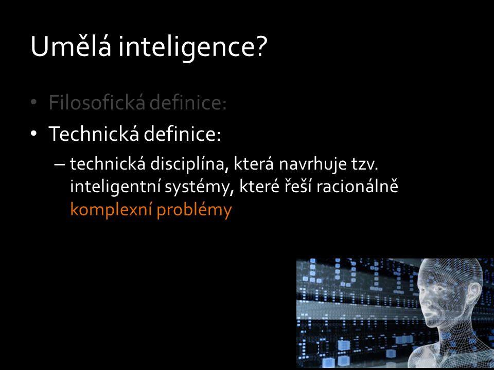 Umělá inteligence? Filosofická definice: Technická definice: – technická disciplína, která navrhuje tzv. inteligentní systémy, které řeší racionálně k