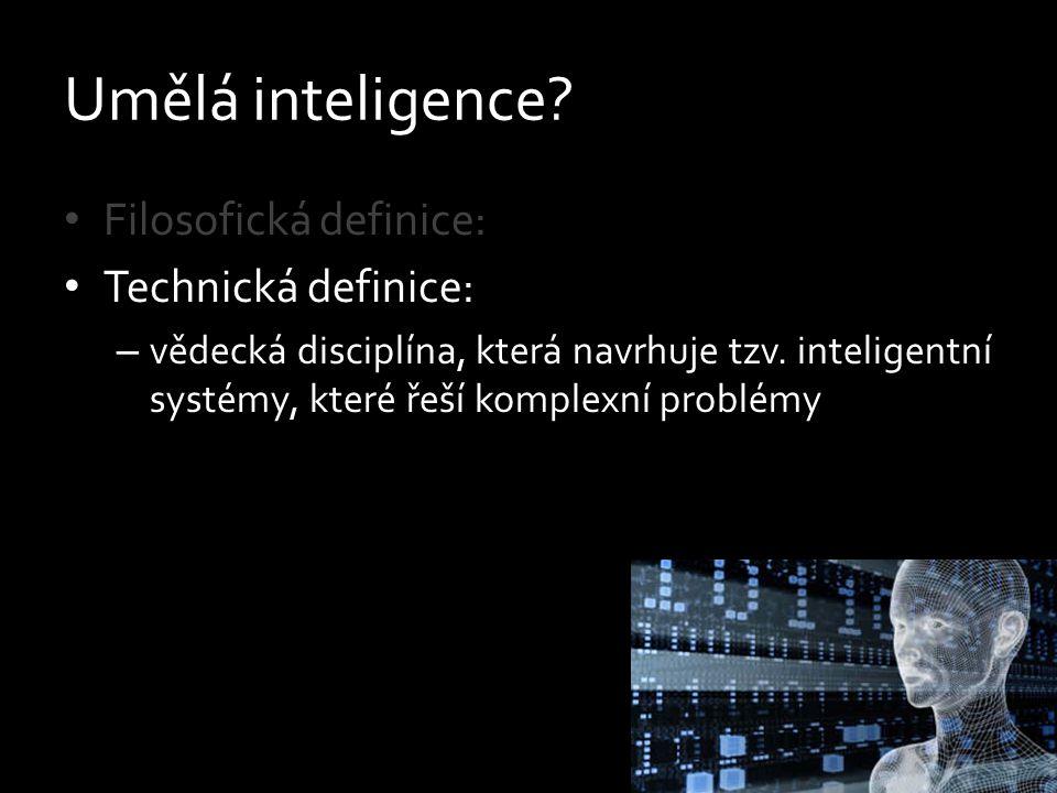 Umělá inteligence? Filosofická definice: Technická definice: – vědecká disciplína, která navrhuje tzv. inteligentní systémy, které řeší komplexní prob