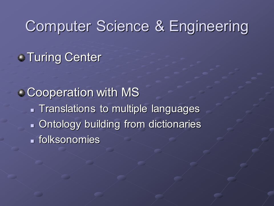 Computer Science & Engineering Turing Center Cooperation with MS Translations to multiple languages Translations to multiple languages Ontology building from dictionaries Ontology building from dictionaries folksonomies folksonomies