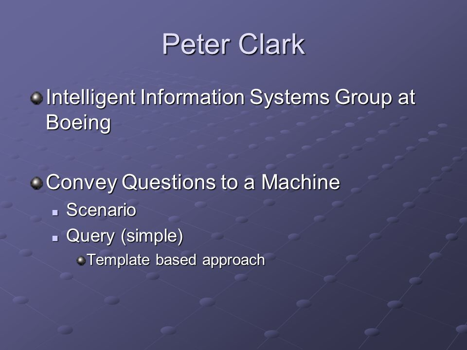 Peter Clark Intelligent Information Systems Group at Boeing Convey Questions to a Machine Scenario Scenario Query (simple) Query (simple) Template based approach