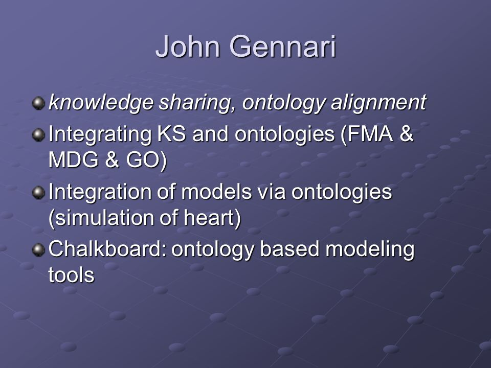 John Gennari knowledge sharing, ontology alignment Integrating KS and ontologies (FMA & MDG & GO) Integration of models via ontologies (simulation of heart) Chalkboard: ontology based modeling tools