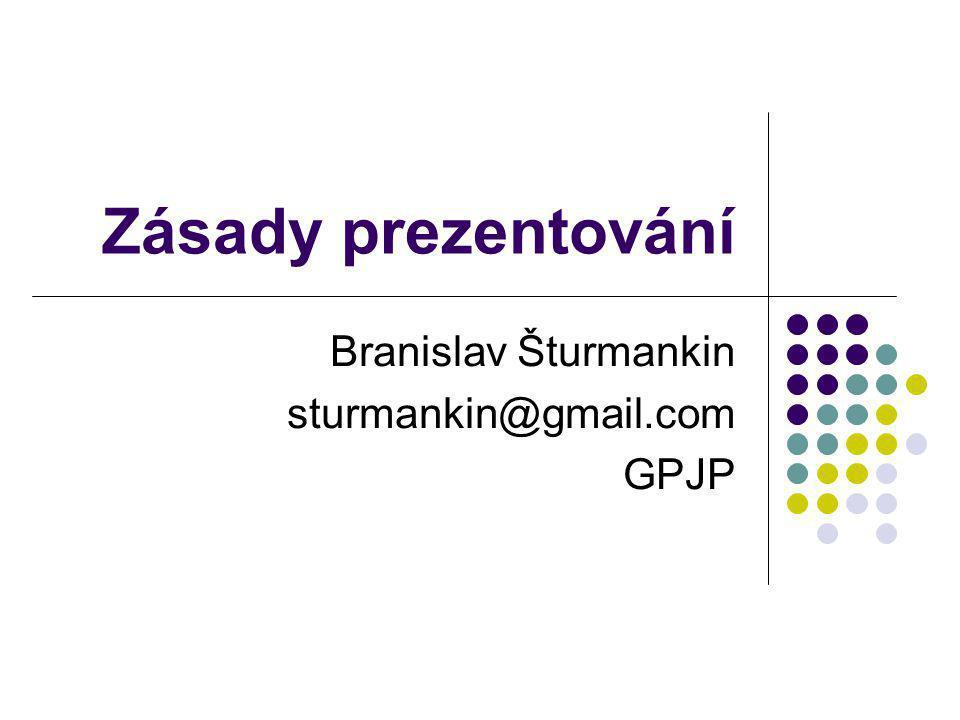Zásady prezentování Branislav Šturmankin sturmankin@gmail.com GPJP