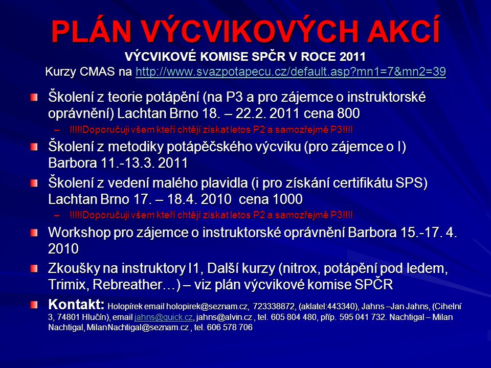 PLÁN VÝCVIKOVÝCH AKCÍ VÝCVIKOVÉ KOMISE SPČR V ROCE 2011 Kurzy CMAS na http://www.svazpotapecu.cz/default.asp?mn1=7&mn2=39 http://www.svazpotapecu.cz/d