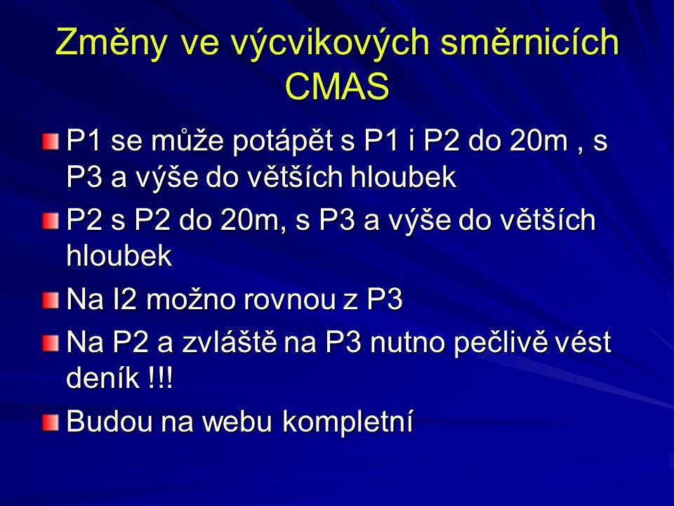 Změny ve výcvikových směrnicích CMAS P1 se může potápět s P1 i P2 do 20m, s P3 a výše do větších hloubek P2 s P2 do 20m, s P3 a výše do větších hloubek Na I2 možno rovnou z P3 Na P2 a zvláště na P3 nutno pečlivě vést deník !!.