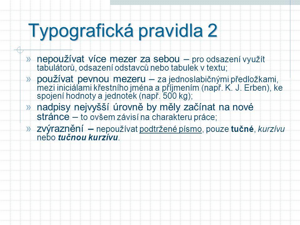 Typografická pravidla 2 » nepoužívat více mezer za sebou – pro odsazení využít tabulátorů, odsazení odstavců nebo tabulek v textu; » používat pevnou mezeru – za jednoslabičnými předložkami, mezi iniciálami křestního jména a příjmením (např.