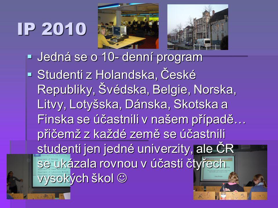 IP 2010  Jedná se o 10- denní program  Studenti z Holandska, České Republiky, Švédska, Belgie, Norska, Litvy, Lotyšska, Dánska, Skotska a Finska se účastnili v našem případě… přičemž z každé země se účastnili studenti jen jedné univerzity, ale ČR se ukázala rovnou v účasti čtyřech vysokých škol  Studenti z Holandska, České Republiky, Švédska, Belgie, Norska, Litvy, Lotyšska, Dánska, Skotska a Finska se účastnili v našem případě… přičemž z každé země se účastnili studenti jen jedné univerzity, ale ČR se ukázala rovnou v účasti čtyřech vysokých škol