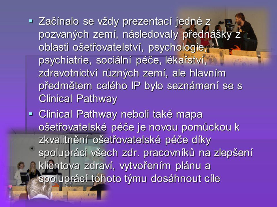  Začínalo se vždy prezentací jedné z pozvaných zemí, následovaly přednášky z oblasti ošetřovatelství, psychologie, psychiatrie, sociální péče, lékařství, zdravotnictví různých zemí, ale hlavním předmětem celého IP bylo seznámení se s Clinical Pathway  Clinical Pathway neboli také mapa ošetřovatelské péče je novou pomůckou k zkvalitnění ošetřovatelské péče díky spolupráci všech zdr.