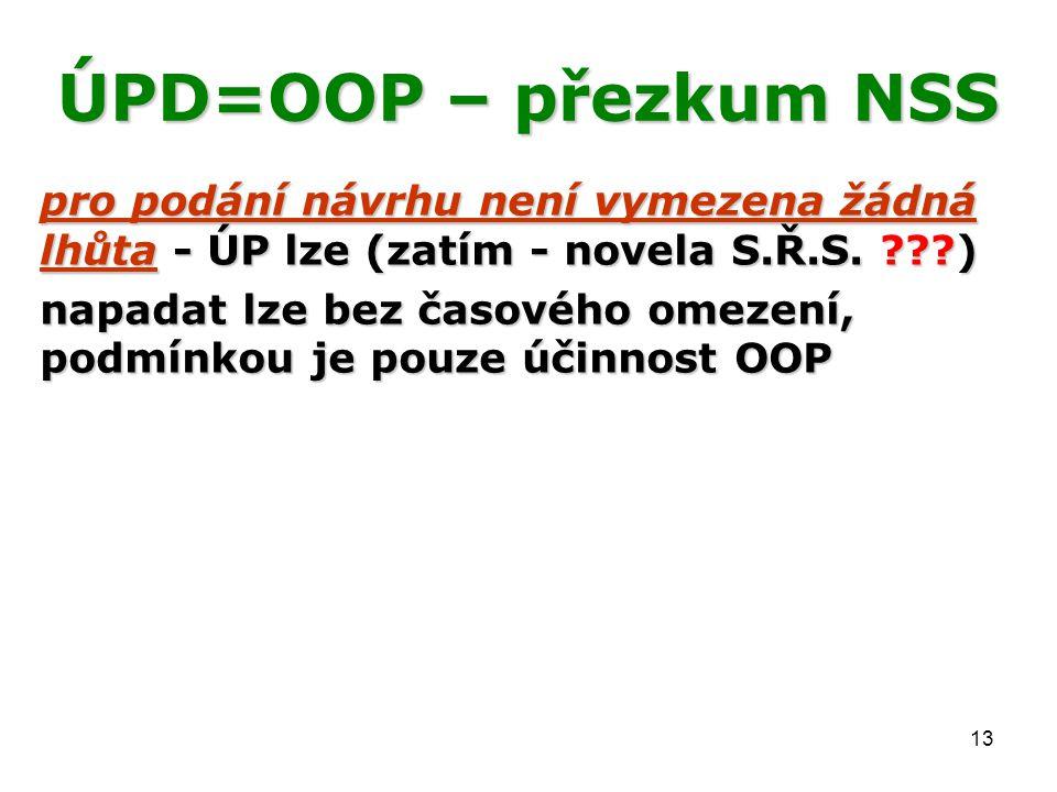 13 ÚPD=OOP – přezkum NSS pro podání návrhu není vymezena žádná lhůta - ÚP lze (zatím - novela S.Ř.S. ???) napadat lze bez časového omezení, podmínkou