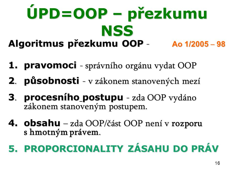 16 ÚPD=OOP – přezkumu NSS Algoritmus přezkumu OOP - Ao 1/2005 – 98 1.pravomoci - správního orgánu vydat OOP 2. působnosti - v zákonem stanovených mezí