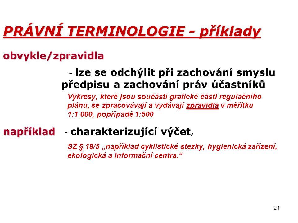 21 PRÁVNÍ TERMINOLOGIE - příklady obvykle/zpravidla - lze se odchýlit při zachování smyslu předpisu a zachování práv účastníků zpravidla Výkresy, kter